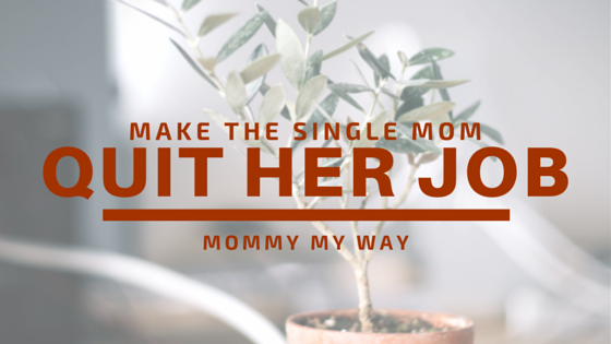 How to make a single mom quit her job
