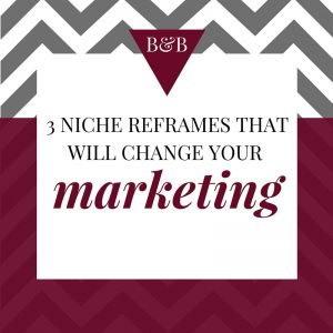 B&B Niche reframes to change your marketing